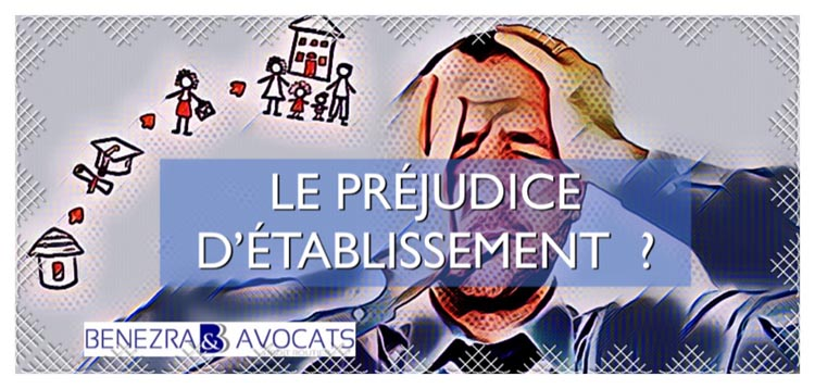 préjudice d'établissement, définition du préjudice d'établissement, indemnisation du préjudice d'établissement, avocat préjudice d'établissement, évaluation des préjudices d'établissement,